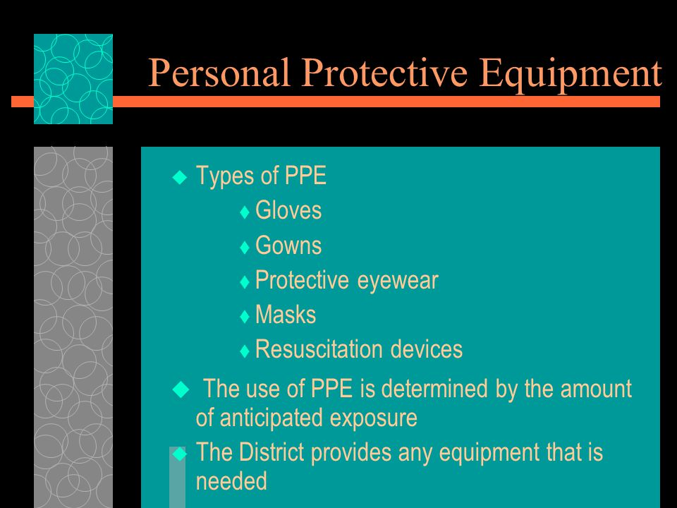 Personal Protective Equipment  Types of PPE  Gloves  Gowns  Protective eyewear  Masks  Resuscitation devices  The use of PPE is determined by the amount of anticipated exposure  The District provides any equipment that is needed