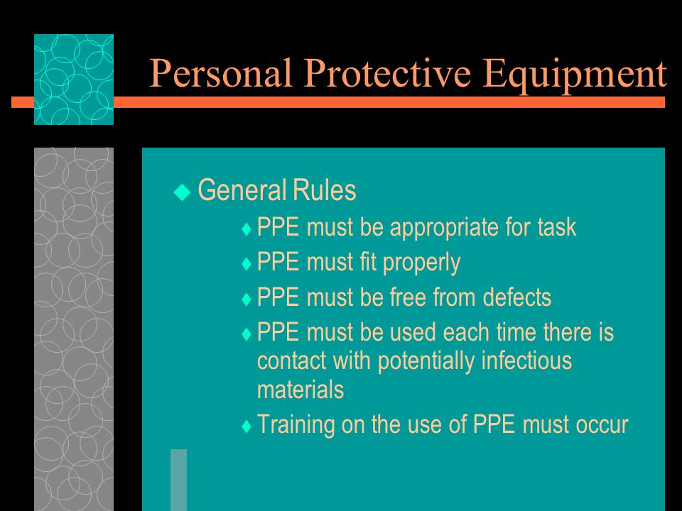 Personal Protective Equipment  General Rules  PPE must be appropriate for task  PPE must fit properly  PPE must be free from defects  PPE must be used each time there is contact with potentially infectious materials  Training on the use of PPE must occur