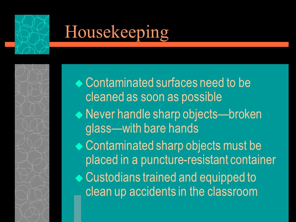 Housekeeping  Contaminated surfaces need to be cleaned as soon as possible  Never handle sharp objects—broken glass—with bare hands  Contaminated sharp objects must be placed in a puncture-resistant container  Custodians trained and equipped to clean up accidents in the classroom