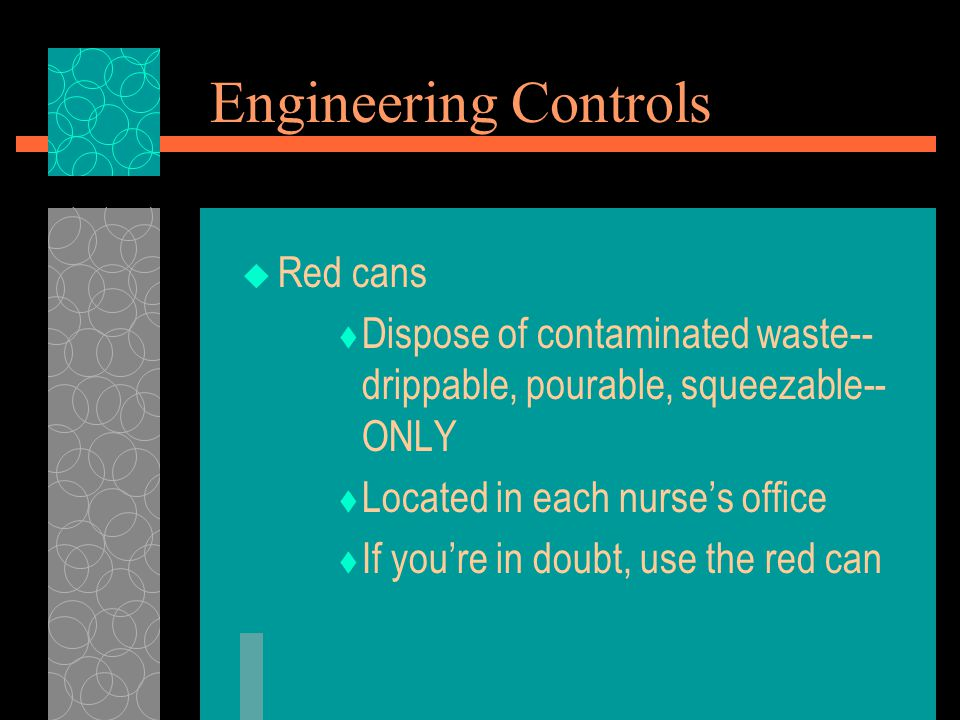 Engineering Controls  Red cans  Dispose of contaminated waste-- drippable, pourable, squeezable-- ONLY  Located in each nurse's office  If you're in doubt, use the red can