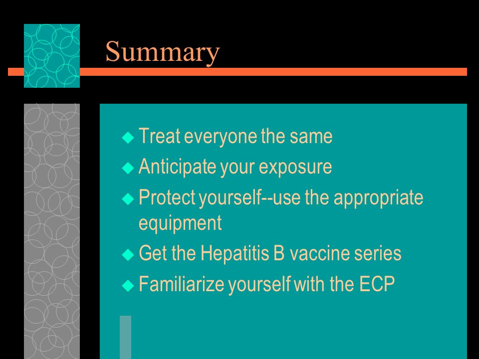 Summary  Treat everyone the same  Anticipate your exposure  Protect yourself--use the appropriate equipment  Get the Hepatitis B vaccine series  Familiarize yourself with the ECP