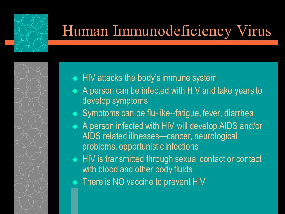 Human Immunodeficiency Virus  HIV attacks the body's immune system  A person can be infected with HIV and take years to develop symptoms  Symptoms can be flu-like--fatigue, fever, diarrhea  A person infected with HIV will develop AIDS and/or AIDS related illnesses—cancer, neurological problems, opportunistic infections  HIV is transmitted through sexual contact or contact with blood and other body fluids  There is NO vaccine to prevent HIV