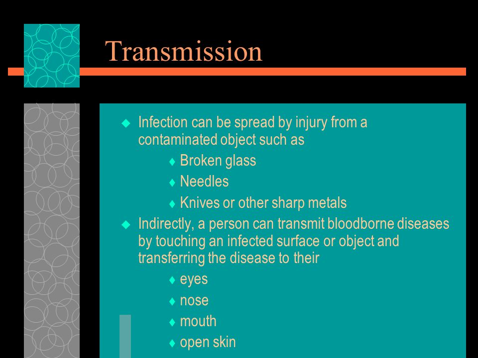 Transmission  Infection can be spread by injury from a contaminated object such as  Broken glass  Needles  Knives or other sharp metals  Indirectly, a person can transmit bloodborne diseases by touching an infected surface or object and transferring the disease to their  eyes  nose  mouth  open skin