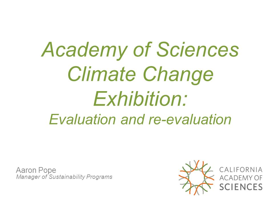 Academy of Sciences Climate Change Exhibition: Evaluation and re-evaluation Aaron Pope Manager of Sustainability Programs