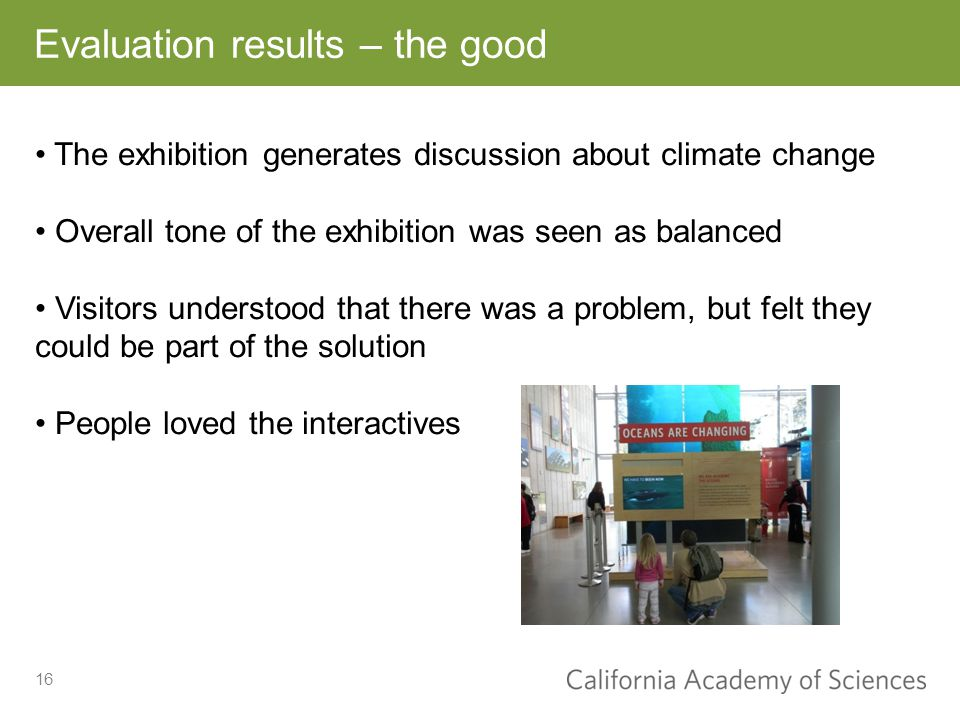 Evaluation results – the good 16 The exhibition generates discussion about climate change Overall tone of the exhibition was seen as balanced Visitors understood that there was a problem, but felt they could be part of the solution People loved the interactives