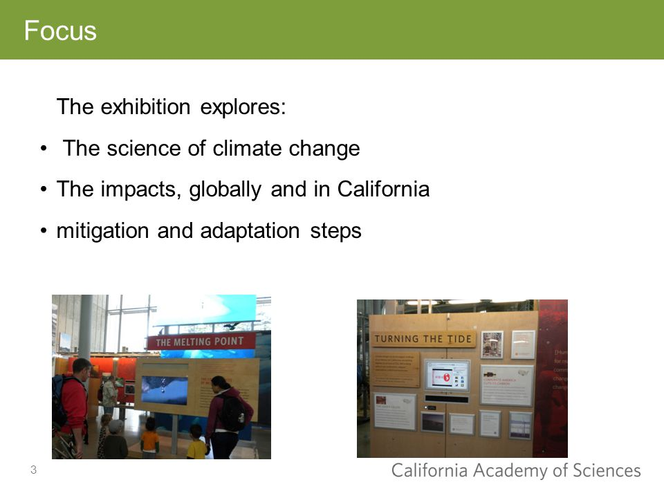 3 Focus The exhibition explores: The science of climate change The impacts, globally and in California mitigation and adaptation steps
