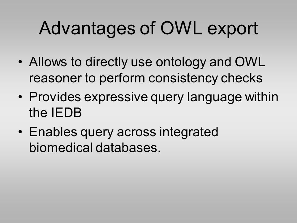 Advantages of OWL export Allows to directly use ontology and OWL reasoner to perform consistency checks Provides expressive query language within the IEDB Enables query across integrated biomedical databases.
