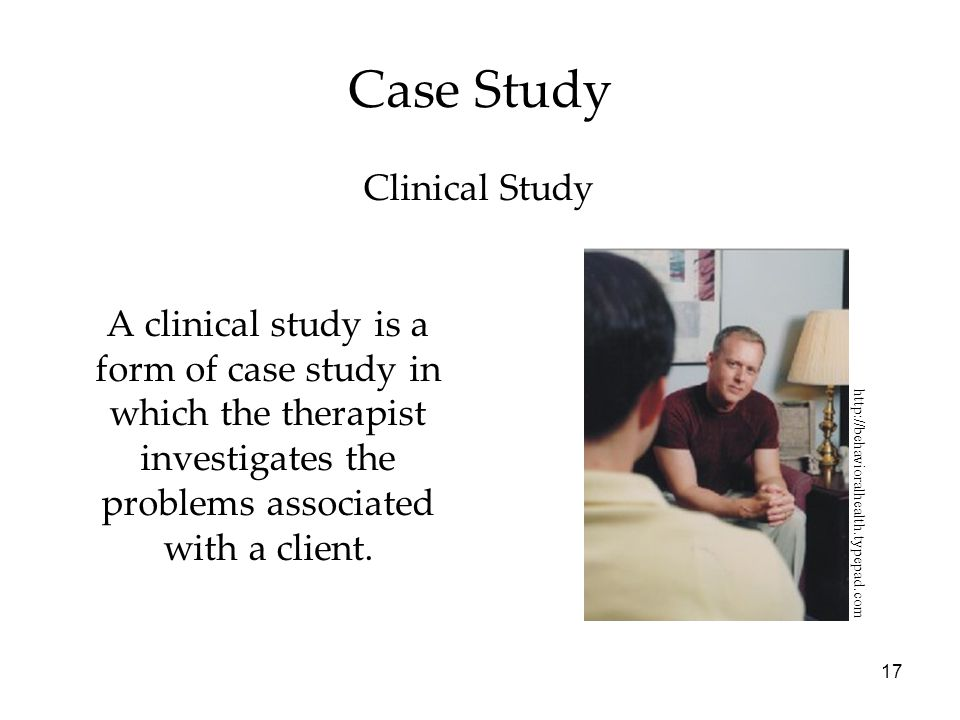 17 Case Study A clinical study is a form of case study in which the therapist investigates the problems associated with a client.