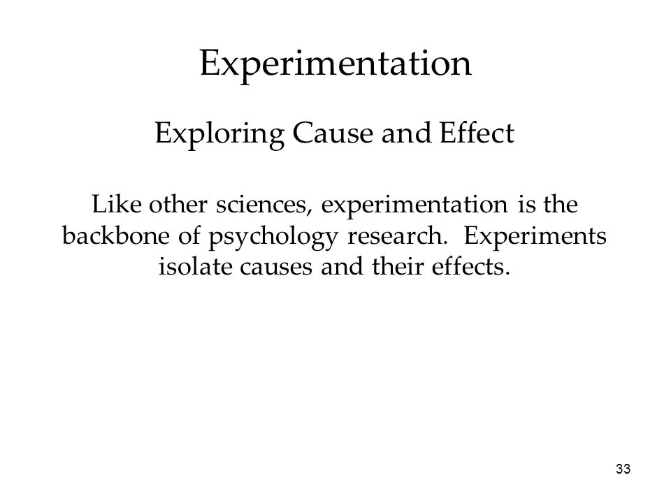 33 Experimentation Like other sciences, experimentation is the backbone of psychology research.