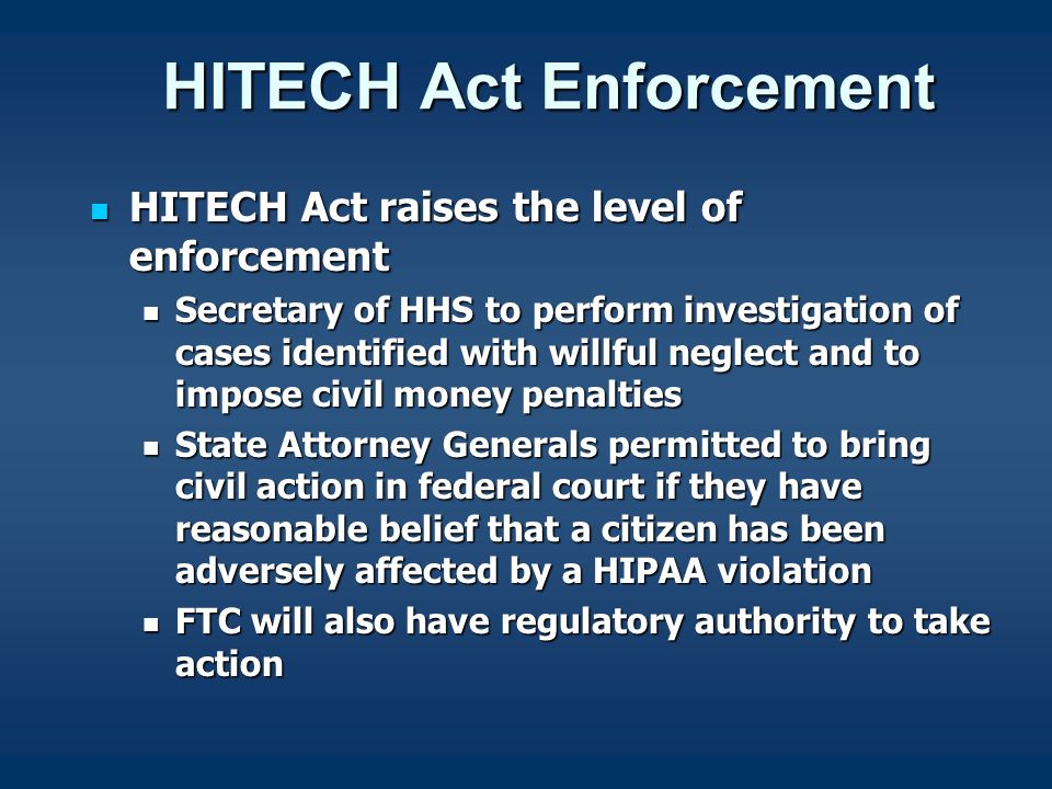 HITECH Act Enforcement HITECH Act raises the level of enforcement HITECH Act raises the level of enforcement Secretary of HHS to perform investigation of cases identified with willful neglect and to impose civil money penalties Secretary of HHS to perform investigation of cases identified with willful neglect and to impose civil money penalties State Attorney Generals permitted to bring civil action in federal court if they have reasonable belief that a citizen has been adversely affected by a HIPAA violation State Attorney Generals permitted to bring civil action in federal court if they have reasonable belief that a citizen has been adversely affected by a HIPAA violation FTC will also have regulatory authority to take action FTC will also have regulatory authority to take action