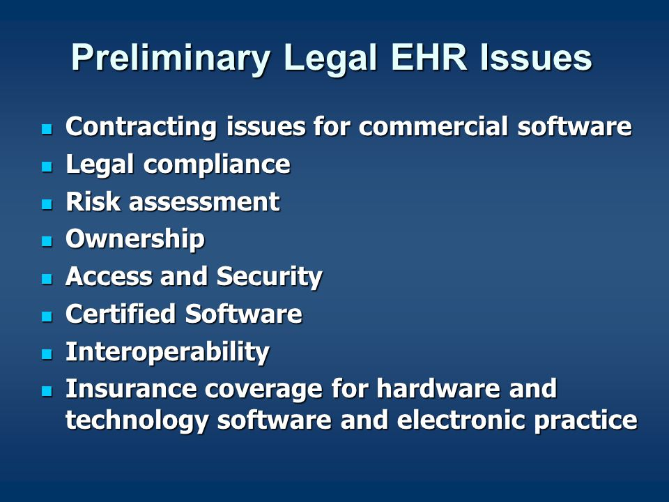 Preliminary Legal EHR Issues Contracting issues for commercial software Contracting issues for commercial software Legal compliance Legal compliance Risk assessment Risk assessment Ownership Ownership Access and Security Access and Security Certified Software Certified Software Interoperability Interoperability Insurance coverage for hardware and technology software and electronic practice Insurance coverage for hardware and technology software and electronic practice