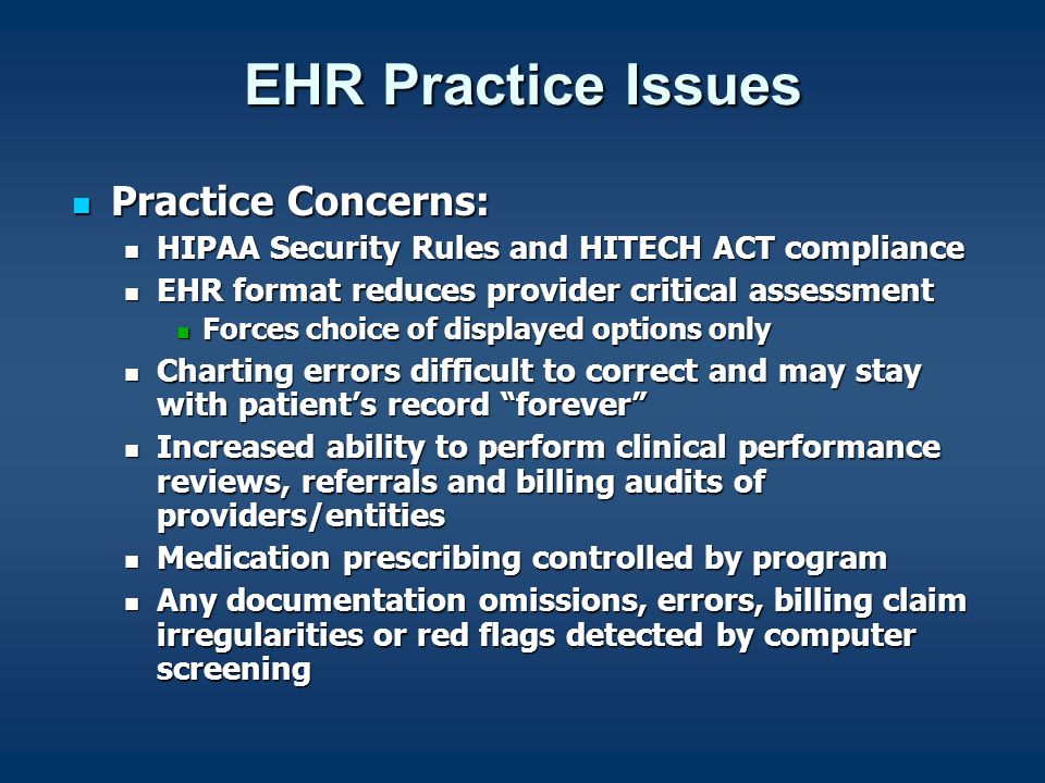 EHR Practice Issues Practice Concerns: Practice Concerns: HIPAA Security Rules and HITECH ACT compliance HIPAA Security Rules and HITECH ACT compliance EHR format reduces provider critical assessment EHR format reduces provider critical assessment Forces choice of displayed options only Forces choice of displayed options only Charting errors difficult to correct and may stay with patient's record forever Charting errors difficult to correct and may stay with patient's record forever Increased ability to perform clinical performance reviews, referrals and billing audits of providers/entities Increased ability to perform clinical performance reviews, referrals and billing audits of providers/entities Medication prescribing controlled by program Medication prescribing controlled by program Any documentation omissions, errors, billing claim irregularities or red flags detected by computer screening Any documentation omissions, errors, billing claim irregularities or red flags detected by computer screening