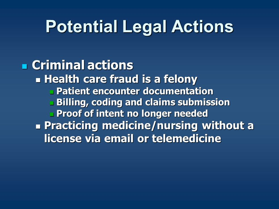 Potential Legal Actions Criminal actions Criminal actions Health care fraud is a felony Health care fraud is a felony Patient encounter documentation Patient encounter documentation Billing, coding and claims submission Billing, coding and claims submission Proof of intent no longer needed Proof of intent no longer needed Practicing medicine/nursing without a license via email or telemedicine Practicing medicine/nursing without a license via email or telemedicine