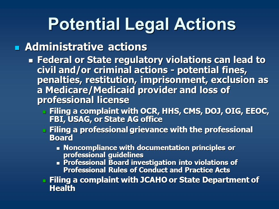 Potential Legal Actions Administrative actions Administrative actions Federal or State regulatory violations can lead to civil and/or criminal actions - potential fines, penalties, restitution, imprisonment, exclusion as a Medicare/Medicaid provider and loss of professional license Federal or State regulatory violations can lead to civil and/or criminal actions - potential fines, penalties, restitution, imprisonment, exclusion as a Medicare/Medicaid provider and loss of professional license Filing a complaint with OCR, HHS, CMS, DOJ, OIG, EEOC, FBI, USAG, or State AG office Filing a complaint with OCR, HHS, CMS, DOJ, OIG, EEOC, FBI, USAG, or State AG office Filing a professional grievance with the professional Board Filing a professional grievance with the professional Board Noncompliance with documentation principles or professional guidelines Noncompliance with documentation principles or professional guidelines Professional Board investigation into violations of Professional Rules of Conduct and Practice Acts Professional Board investigation into violations of Professional Rules of Conduct and Practice Acts Filing a complaint with JCAHO or State Department of Health Filing a complaint with JCAHO or State Department of Health