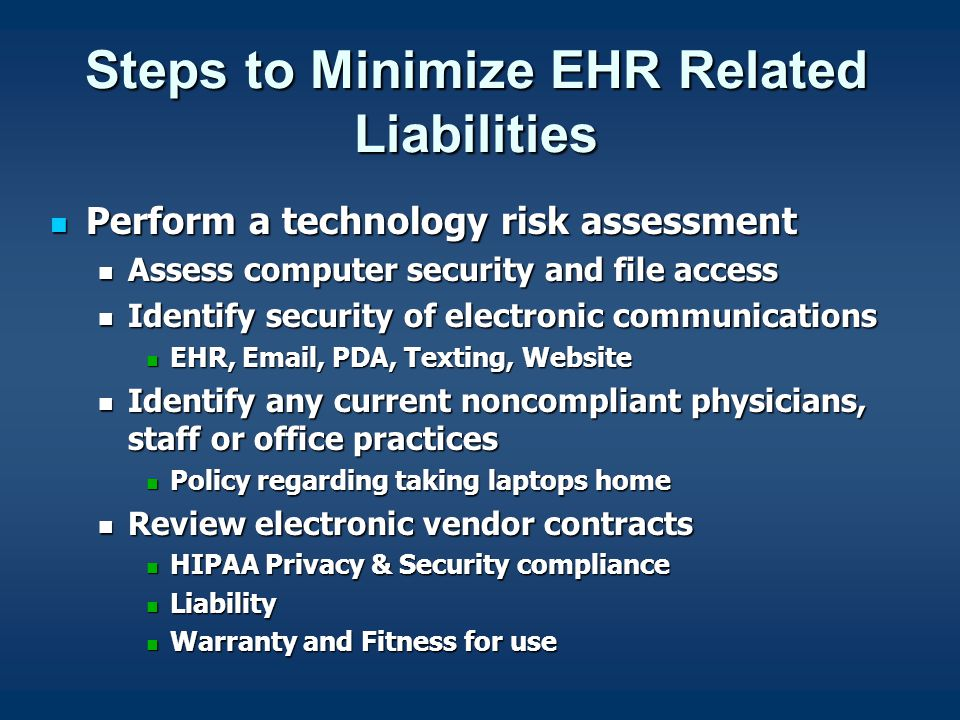 Steps to Minimize EHR Related Liabilities Perform a technology risk assessment Perform a technology risk assessment Assess computer security and file access Assess computer security and file access Identify security of electronic communications Identify security of electronic communications EHR, Email, PDA, Texting, Website EHR, Email, PDA, Texting, Website Identify any current noncompliant physicians, staff or office practices Identify any current noncompliant physicians, staff or office practices Policy regarding taking laptops home Policy regarding taking laptops home Review electronic vendor contracts Review electronic vendor contracts HIPAA Privacy & Security compliance HIPAA Privacy & Security compliance Liability Liability Warranty and Fitness for use Warranty and Fitness for use