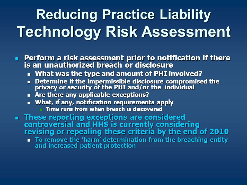 Reducing Practice Liability Technology Risk Assessment Perform a risk assessment prior to notification if there is an unauthorized breach or disclosure Perform a risk assessment prior to notification if there is an unauthorized breach or disclosure What was the type and amount of PHI involved.