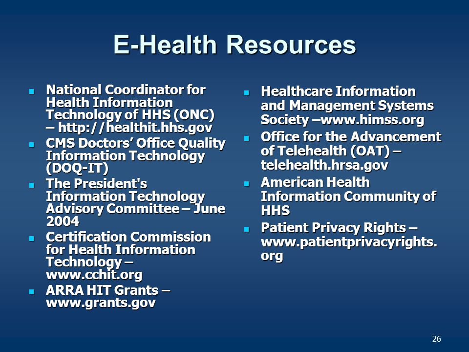 26 E-Health Resources National Coordinator for Health Information Technology of HHS (ONC) – http://healthit.hhs.gov National Coordinator for Health Information Technology of HHS (ONC) – http://healthit.hhs.gov CMS Doctors' Office Quality Information Technology (DOQ-IT) CMS Doctors' Office Quality Information Technology (DOQ-IT) The President s Information Technology Advisory Committee – June 2004 The President s Information Technology Advisory Committee – June 2004 Certification Commission for Health Information Technology – www.cchit.org Certification Commission for Health Information Technology – www.cchit.org ARRA HIT Grants – www.grants.gov ARRA HIT Grants – www.grants.gov Healthcare Information and Management Systems Society –www.himss.org Healthcare Information and Management Systems Society –www.himss.org Office for the Advancement of Telehealth (OAT) – telehealth.hrsa.gov Office for the Advancement of Telehealth (OAT) – telehealth.hrsa.gov American Health Information Community of HHS American Health Information Community of HHS Patient Privacy Rights – www.patientprivacyrights.