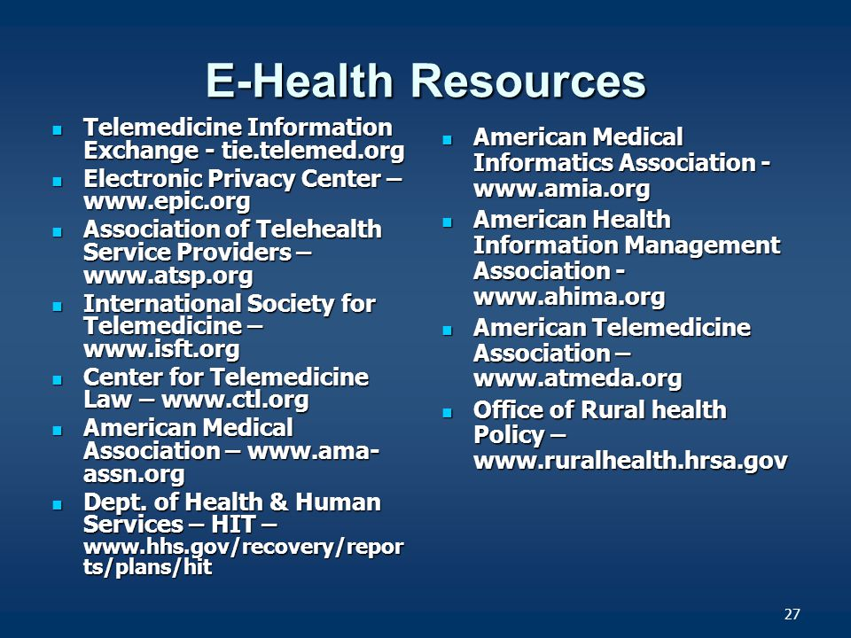27 E-Health Resources Telemedicine Information Exchange - tie.telemed.org Telemedicine Information Exchange - tie.telemed.org Electronic Privacy Center – www.epic.org Electronic Privacy Center – www.epic.org Association of Telehealth Service Providers – www.atsp.org Association of Telehealth Service Providers – www.atsp.org International Society for Telemedicine – www.isft.org International Society for Telemedicine – www.isft.org Center for Telemedicine Law – www.ctl.org Center for Telemedicine Law – www.ctl.org American Medical Association – www.ama- assn.org American Medical Association – www.ama- assn.org Dept.