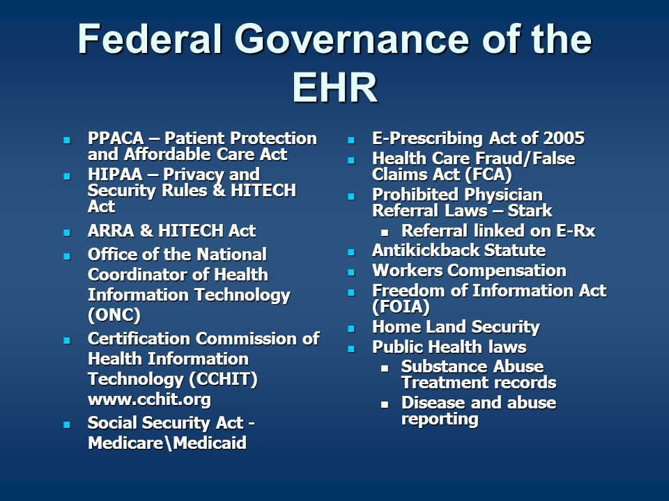 Federal Governance of the EHR PPACA – Patient Protection and Affordable Care Act PPACA – Patient Protection and Affordable Care Act HIPAA – Privacy and Security Rules & HITECH Act HIPAA – Privacy and Security Rules & HITECH Act ARRA & HITECH Act ARRA & HITECH Act Office of the National Coordinator of Health Information Technology (ONC) Office of the National Coordinator of Health Information Technology (ONC) Certification Commission of Health Information Technology (CCHIT) www.cchit.org Certification Commission of Health Information Technology (CCHIT) www.cchit.org Social Security Act - Medicare\Medicaid Social Security Act - Medicare\Medicaid E-Prescribing Act of 2005 E-Prescribing Act of 2005 Health Care Fraud/False Claims Act (FCA) Health Care Fraud/False Claims Act (FCA) Prohibited Physician Referral Laws – Stark Prohibited Physician Referral Laws – Stark Referral linked on E-Rx Referral linked on E-Rx Antikickback Statute Antikickback Statute Workers Compensation Workers Compensation Freedom of Information Act (FOIA) Freedom of Information Act (FOIA) Home Land Security Home Land Security Public Health laws Public Health laws Substance Abuse Treatment records Substance Abuse Treatment records Disease and abuse reporting Disease and abuse reporting