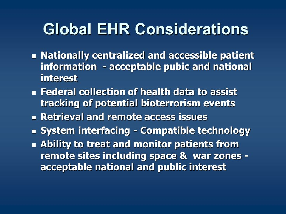 Global EHR Considerations Global EHR Considerations Nationally centralized and accessible patient information - acceptable pubic and national interest Nationally centralized and accessible patient information - acceptable pubic and national interest Federal collection of health data to assist tracking of potential bioterrorism events Federal collection of health data to assist tracking of potential bioterrorism events Retrieval and remote access issues Retrieval and remote access issues System interfacing - Compatible technology System interfacing - Compatible technology Ability to treat and monitor patients from remote sites including space & war zones - acceptable national and public interest Ability to treat and monitor patients from remote sites including space & war zones - acceptable national and public interest