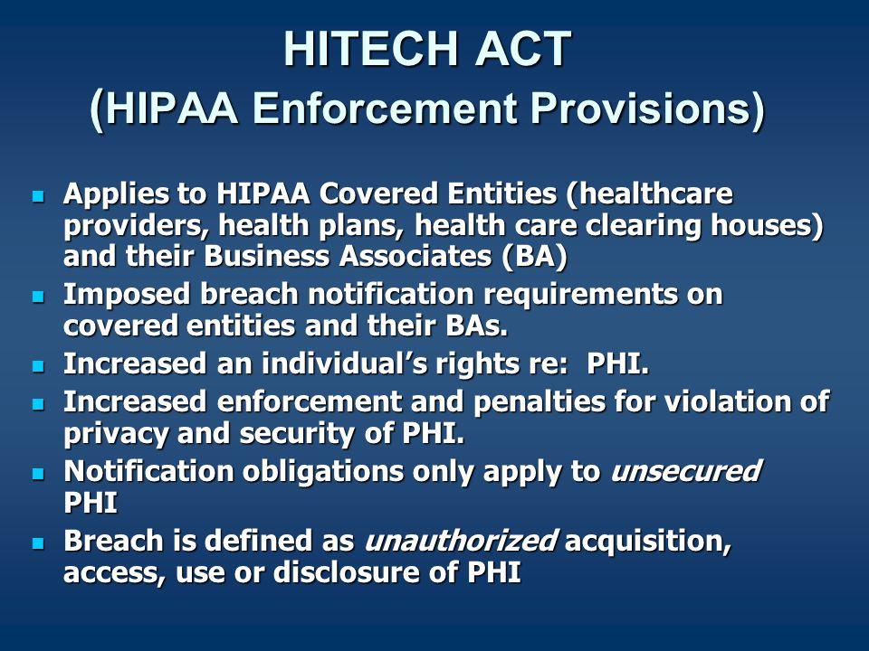 HITECH ACT ( HIPAA Enforcement Provisions) Applies to HIPAA Covered Entities (healthcare providers, health plans, health care clearing houses) and their Business Associates (BA) Applies to HIPAA Covered Entities (healthcare providers, health plans, health care clearing houses) and their Business Associates (BA) Imposed breach notification requirements on covered entities and their BAs.