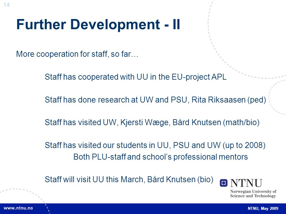 14 NTNU, May 2009 Further Development - II More cooperation for staff, so far… Staff has cooperated with UU in the EU-project APL Staff has done research at UW and PSU, Rita Riksaasen (ped) Staff has visited UW, Kjersti Wæge, Bård Knutsen (math/bio) Staff has visited our students in UU, PSU and UW (up to 2008) Both PLU-staff and school's professional mentors Staff will visit UU this March, Bård Knutsen (bio)