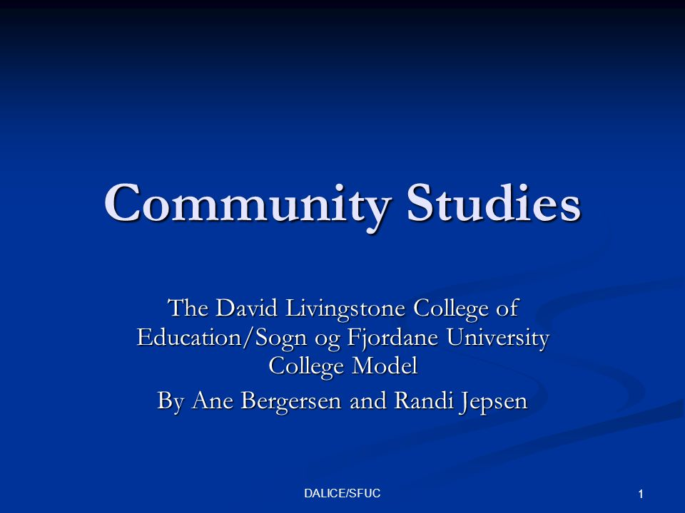 DALICE/SFUC 1 Community Studies The David Livingstone College of Education/Sogn og Fjordane University College Model By Ane Bergersen and Randi Jepsen