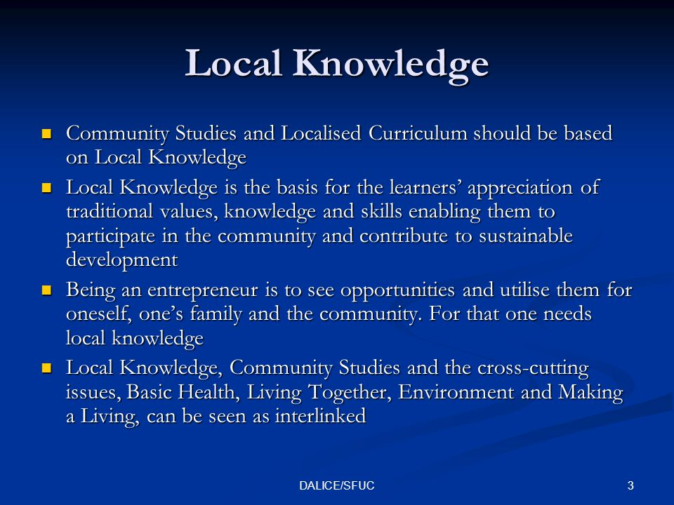 3DALICE/SFUC Local Knowledge Community Studies and Localised Curriculum should be based on Local Knowledge Community Studies and Localised Curriculum should be based on Local Knowledge Local Knowledge is the basis for the learners' appreciation of traditional values, knowledge and skills enabling them to participate in the community and contribute to sustainable development Local Knowledge is the basis for the learners' appreciation of traditional values, knowledge and skills enabling them to participate in the community and contribute to sustainable development Being an entrepreneur is to see opportunities and utilise them for oneself, one's family and the community.