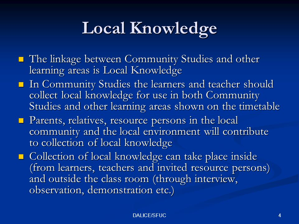 4DALICE/SFUC Local Knowledge The linkage between Community Studies and other learning areas is Local Knowledge The linkage between Community Studies and other learning areas is Local Knowledge In Community Studies the learners and teacher should collect local knowledge for use in both Community Studies and other learning areas shown on the timetable In Community Studies the learners and teacher should collect local knowledge for use in both Community Studies and other learning areas shown on the timetable Parents, relatives, resource persons in the local community and the local environment will contribute to collection of local knowledge Parents, relatives, resource persons in the local community and the local environment will contribute to collection of local knowledge Collection of local knowledge can take place inside (from learners, teachers and invited resource persons) and outside the class room (through interview, observation, demonstration etc.) Collection of local knowledge can take place inside (from learners, teachers and invited resource persons) and outside the class room (through interview, observation, demonstration etc.)