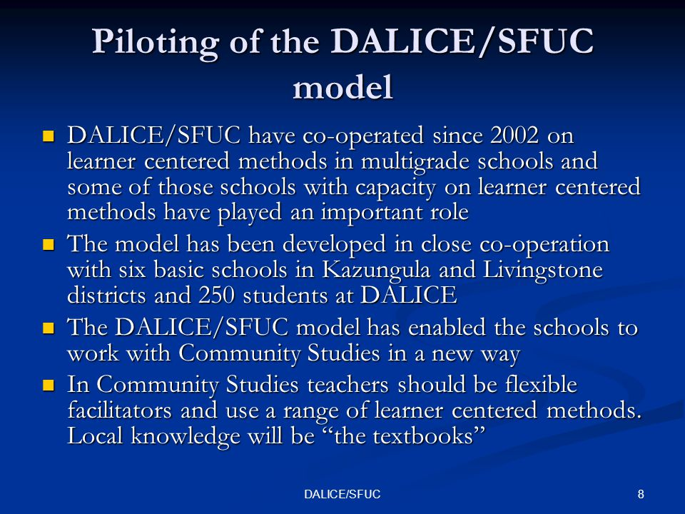 8DALICE/SFUC Piloting of the DALICE/SFUC model DALICE/SFUC have co-operated since 2002 on learner centered methods in multigrade schools and some of those schools with capacity on learner centered methods have played an important role DALICE/SFUC have co-operated since 2002 on learner centered methods in multigrade schools and some of those schools with capacity on learner centered methods have played an important role The model has been developed in close co-operation with six basic schools in Kazungula and Livingstone districts and 250 students at DALICE The model has been developed in close co-operation with six basic schools in Kazungula and Livingstone districts and 250 students at DALICE The DALICE/SFUC model has enabled the schools to work with Community Studies in a new way The DALICE/SFUC model has enabled the schools to work with Community Studies in a new way In Community Studies teachers should be flexible facilitators and use a range of learner centered methods.