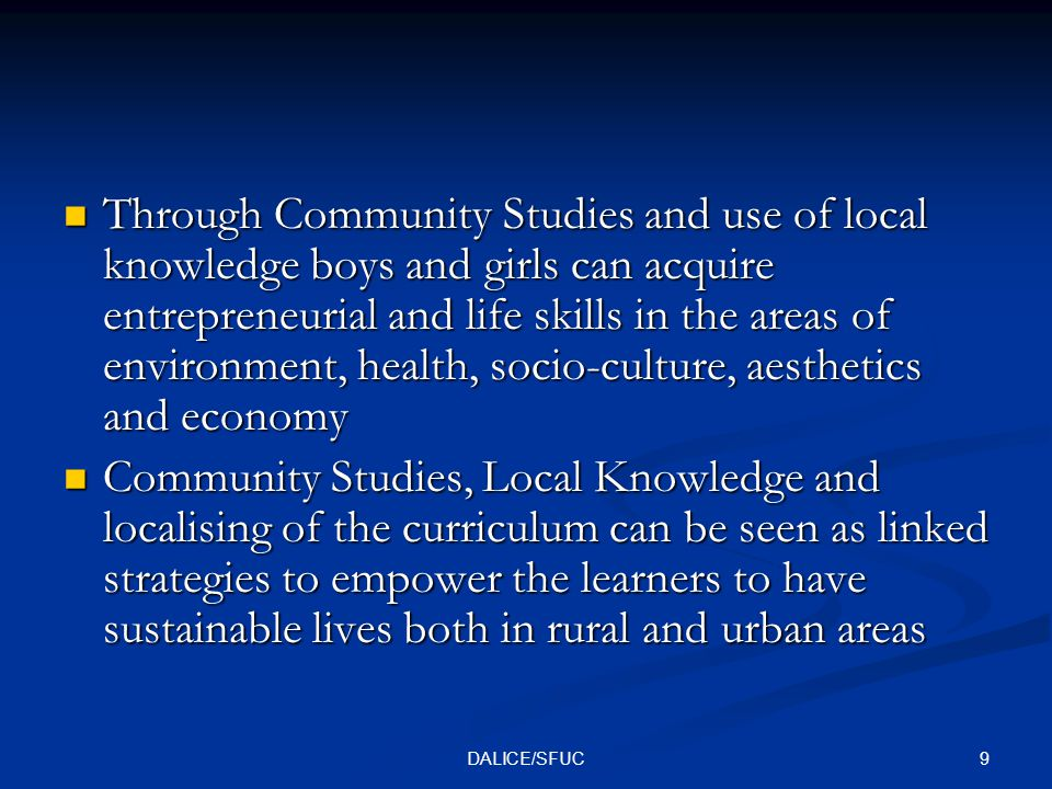 9DALICE/SFUC Through Community Studies and use of local knowledge boys and girls can acquire entrepreneurial and life skills in the areas of environment, health, socio-culture, aesthetics and economy Through Community Studies and use of local knowledge boys and girls can acquire entrepreneurial and life skills in the areas of environment, health, socio-culture, aesthetics and economy Community Studies, Local Knowledge and localising of the curriculum can be seen as linked strategies to empower the learners to have sustainable lives both in rural and urban areas Community Studies, Local Knowledge and localising of the curriculum can be seen as linked strategies to empower the learners to have sustainable lives both in rural and urban areas