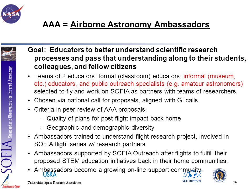 14 Universities Space Research Association AAA = Airborne Astronomy Ambassadors Goal: Educators to better understand scientific research processes and pass that understanding along to their students, colleagues, and fellow citizens Teams of 2 educators: formal (classroom) educators, informal (museum, etc.) educators, and public outreach specialists (e.g.