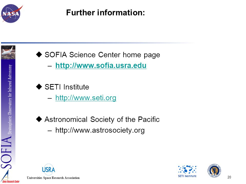 20 Universities Space Research Association Further information:  SOFIA Science Center home page –http://www.sofia.usra.eduhttp://www.sofia.usra.edu  SETI Institute –http://www.seti.orghttp://www.seti.org  Astronomical Society of the Pacific –http://www.astrosociety.org