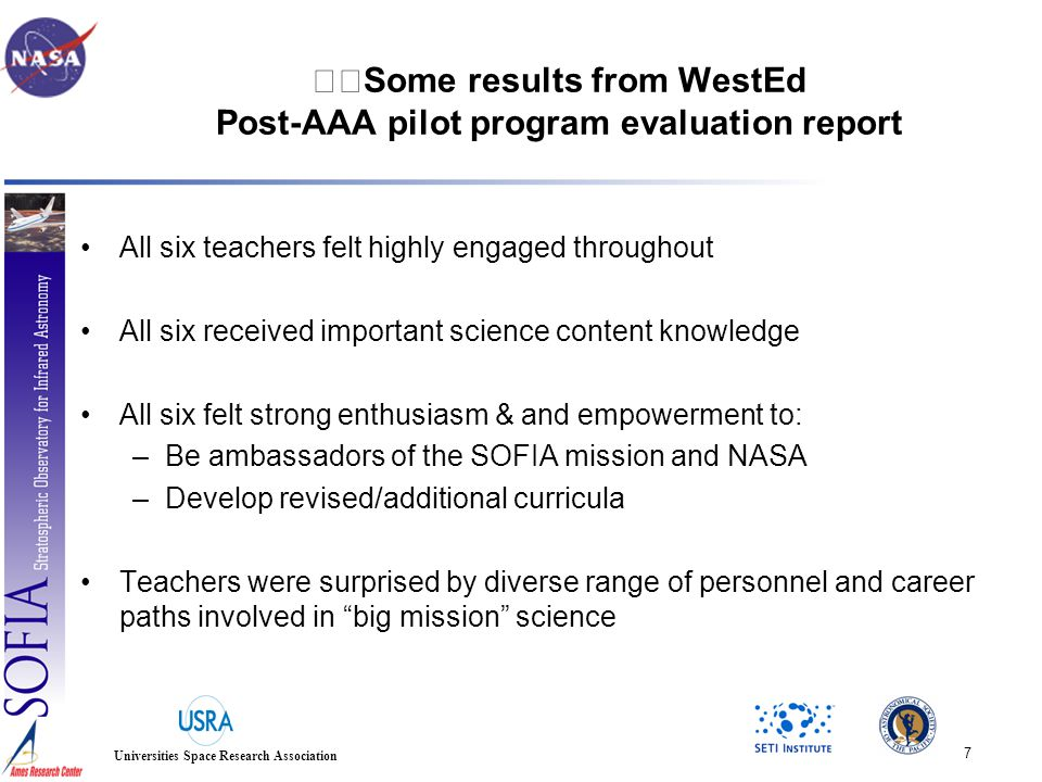 7 Universities Space Research Association Some results from WestEd Post-AAA pilot program evaluation report All six teachers felt highly engaged throughout All six received important science content knowledge All six felt strong enthusiasm & and empowerment to: –Be ambassadors of the SOFIA mission and NASA –Develop revised/additional curricula Teachers were surprised by diverse range of personnel and career paths involved in big mission science