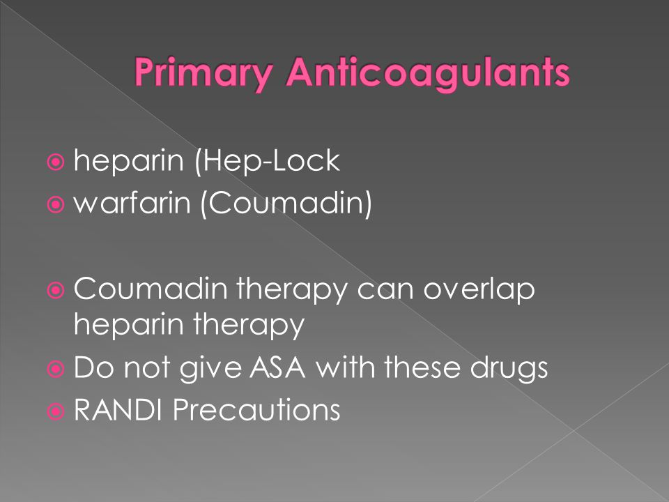  heparin (Hep-Lock  warfarin (Coumadin)  Coumadin therapy can overlap heparin therapy  Do not give ASA with these drugs  RANDI Precautions