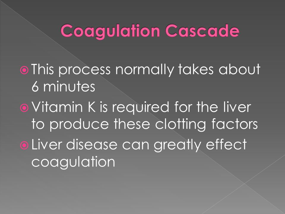  This process normally takes about 6 minutes  Vitamin K is required for the liver to produce these clotting factors  Liver disease can greatly effect coagulation