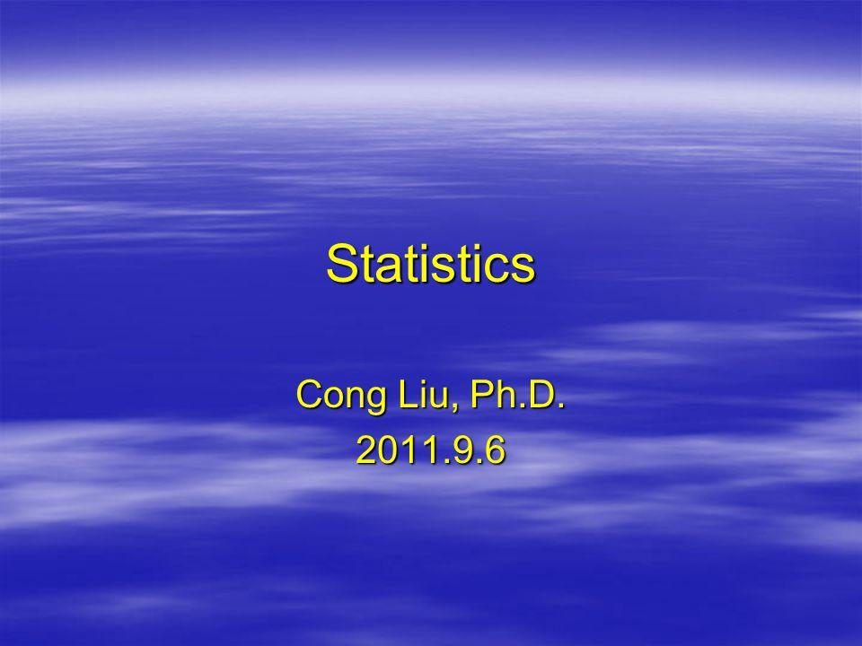 Statistics Cong Liu, Ph.D. 2011.9.6