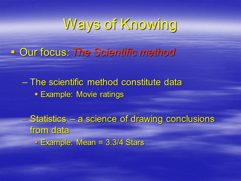 Ways of Knowing  Our focus: The Scientific method –The scientific method constitute data  Example: Movie ratings –Statistics – a science of drawing