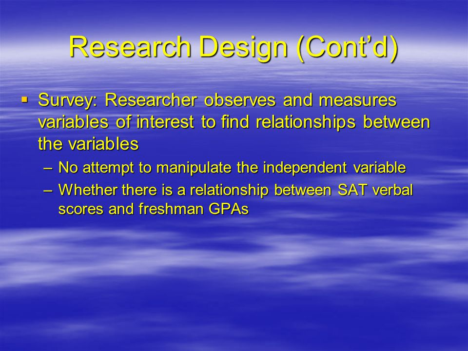 Research Design (Cont'd)  Survey: Researcher observes and measures variables of interest to find relationships between the variables –No attempt to manipulate the independent variable –Whether there is a relationship between SAT verbal scores and freshman GPAs