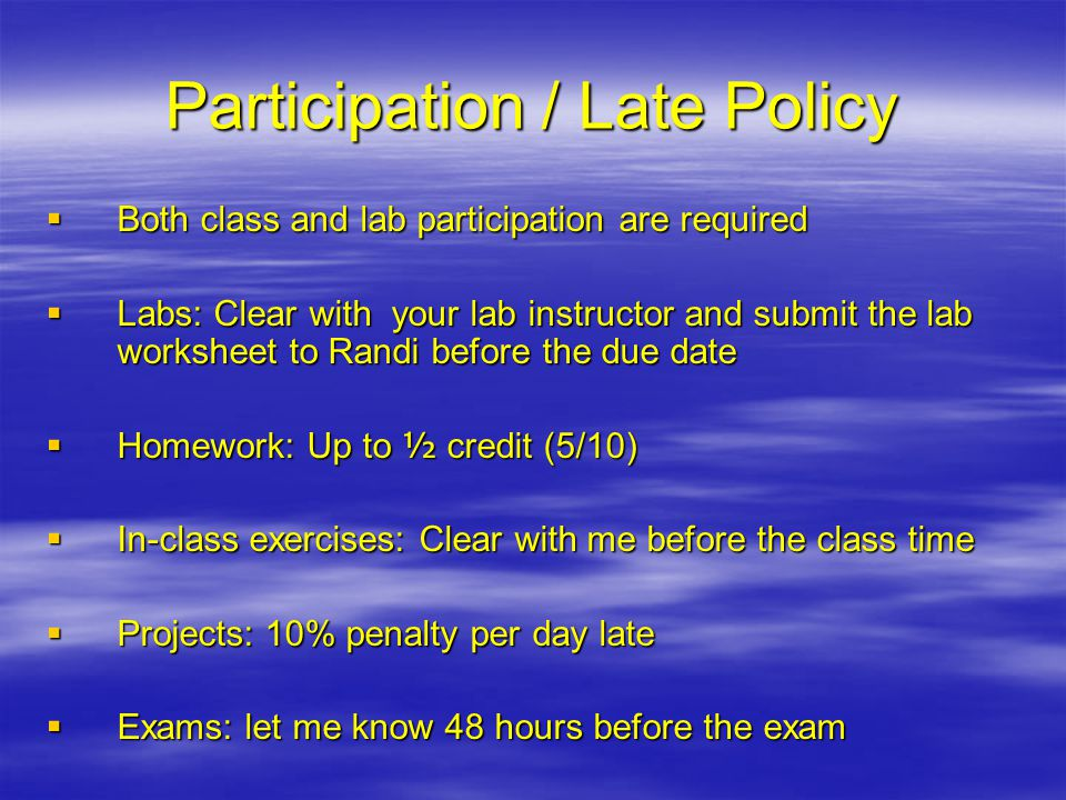 Participation / Late Policy  Both class and lab participation are required  Labs: Clear with your lab instructor and submit the lab worksheet to Ran