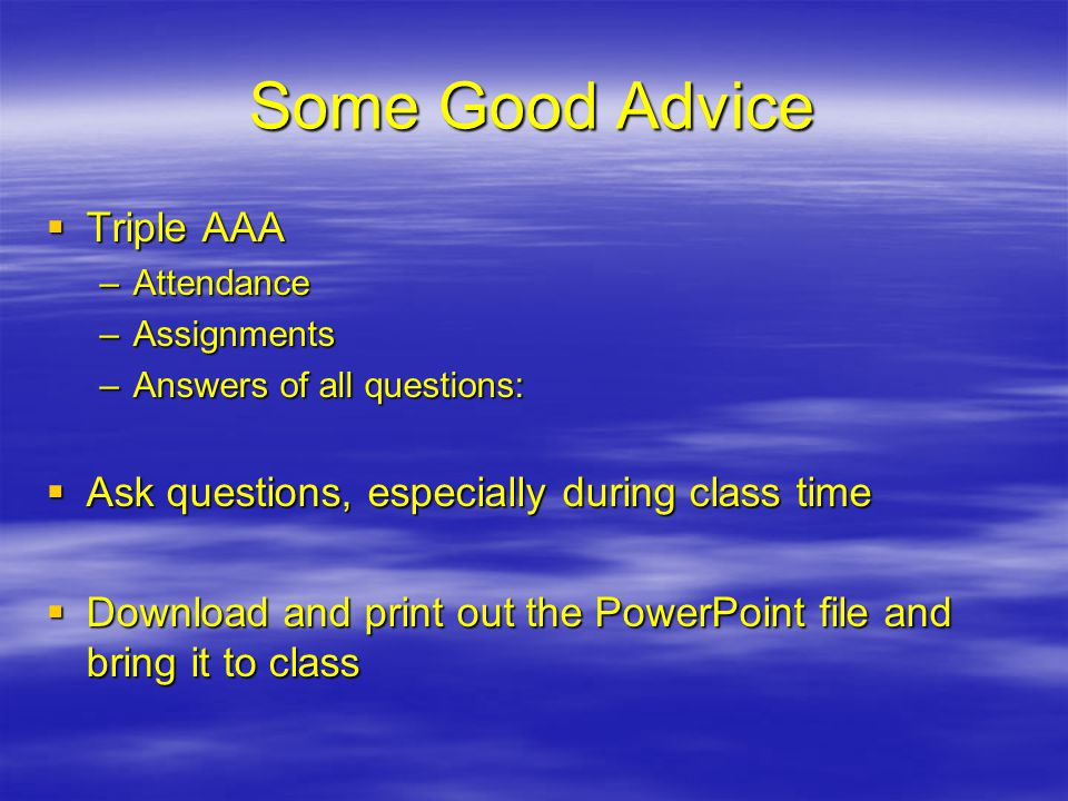 Some Good Advice  Triple AAA –Attendance –Assignments –Answers of all questions:  Ask questions, especially during class time  Download and print out the PowerPoint file and bring it to class