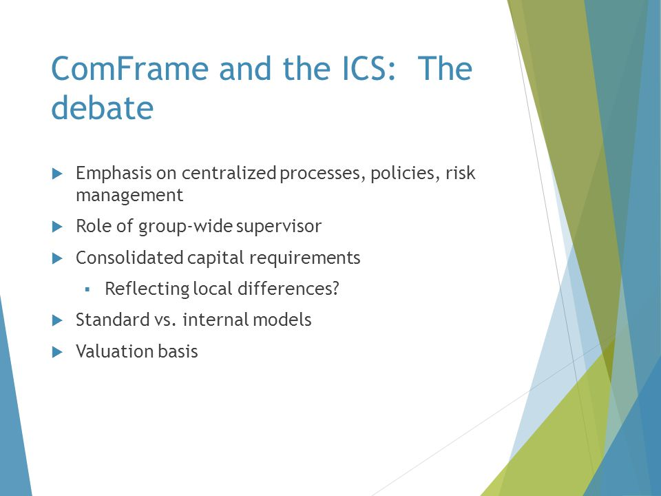 ComFrame and the ICS: The debate  Emphasis on centralized processes, policies, risk management  Role of group-wide supervisor  Consolidated capital