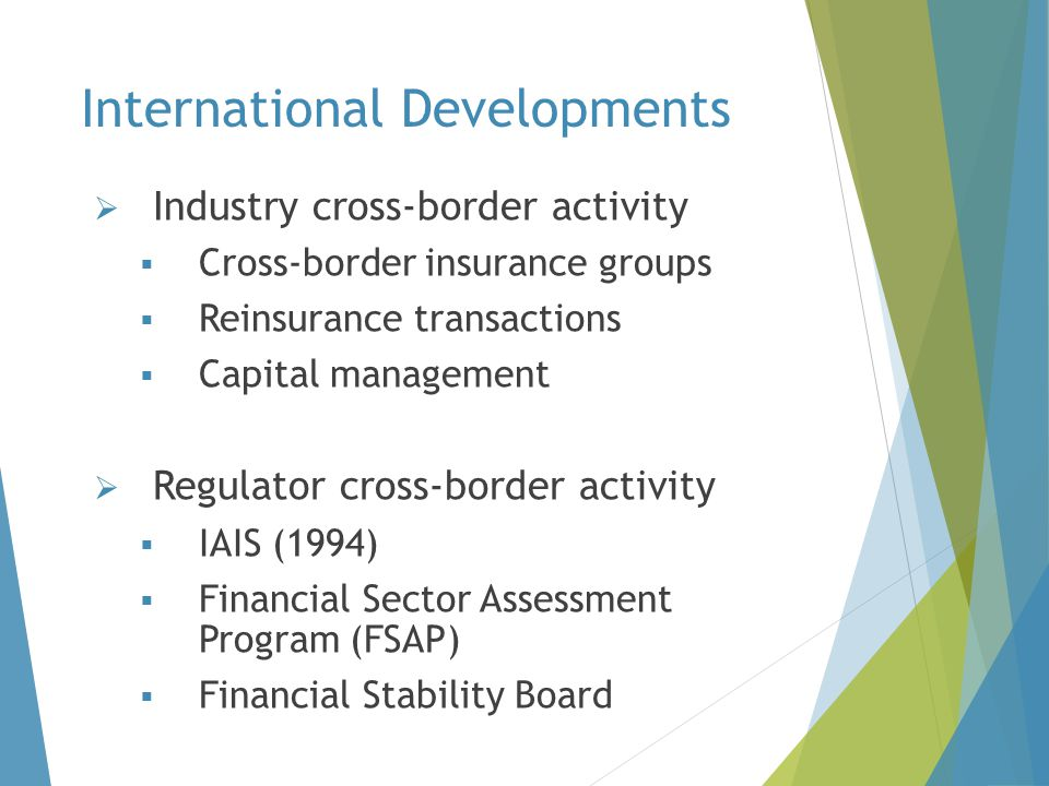 International Developments  Industry cross-border activity  Cross-border insurance groups  Reinsurance transactions  Capital management  Regulato