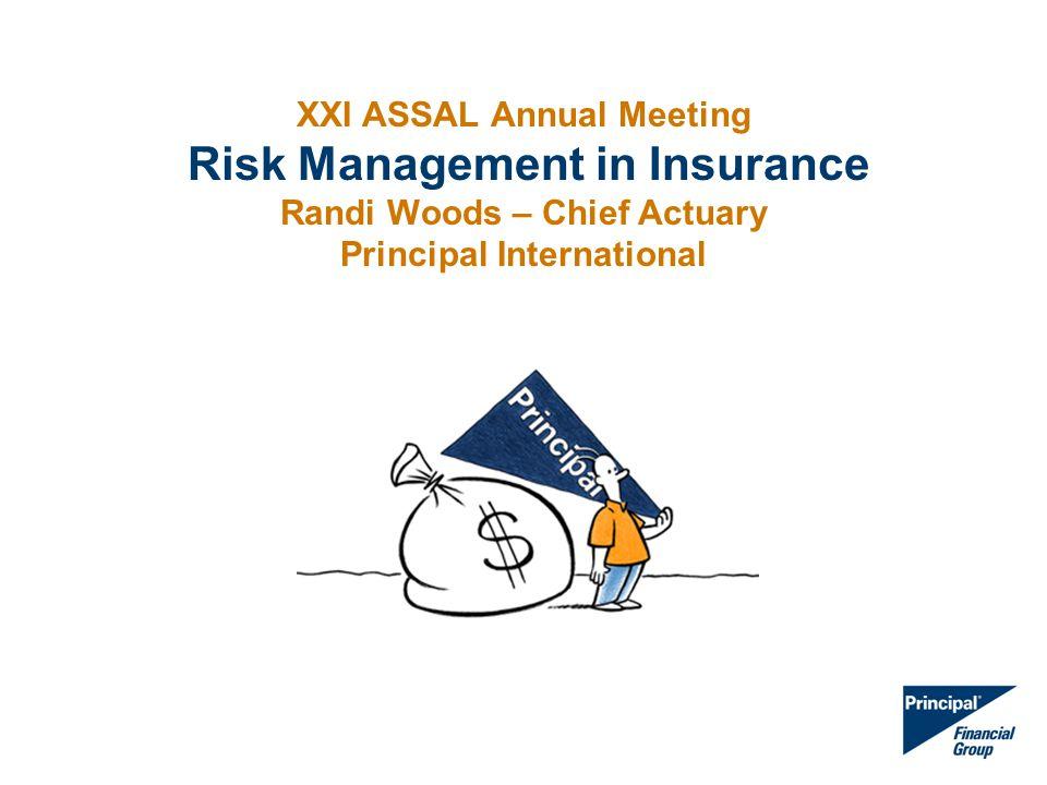 XXI ASSAL Annual Meeting Risk Management in Insurance Randi Woods – Chief Actuary Principal International