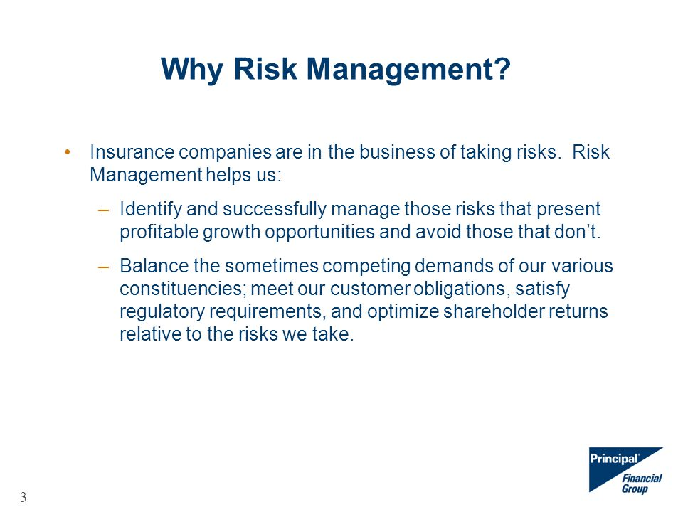 3 Why Risk Management? Insurance companies are in the business of taking risks. Risk Management helps us: –Identify and successfully manage those risk