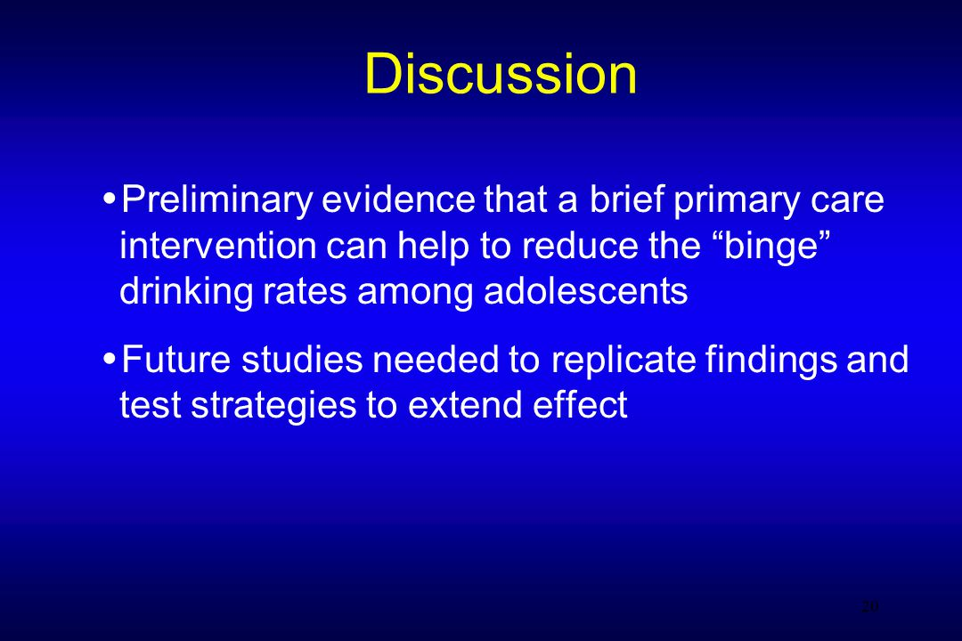 20 Discussion Preliminary evidence that a brief primary care intervention can help to reduce the binge drinking rates among adolescents Future studies needed to replicate findings and test strategies to extend effect 20