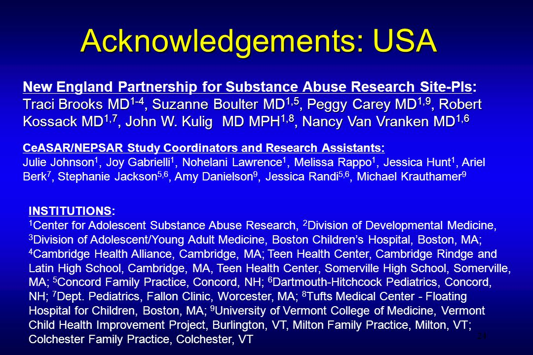 24 Acknowledgements: USA New England Partnership for Substance Abuse Research Site-PIs: Traci Brooks MD 1-4, Suzanne Boulter MD 1,5, Peggy Carey MD 1,9, Robert Kossack MD 1,7, John W.