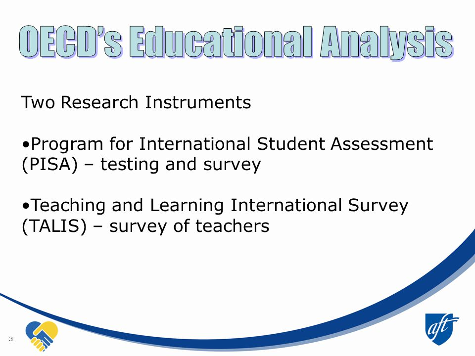 3 Two Research Instruments Program for International Student Assessment (PISA) – testing and survey Teaching and Learning International Survey (TALIS) – survey of teachers