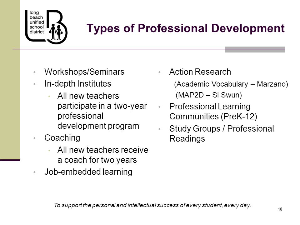 10 Types of Professional Development Workshops/Seminars In-depth Institutes All new teachers participate in a two-year professional development program Coaching All new teachers receive a coach for two years Job-embedded learning To support the personal and intellectual success of every student, every day.