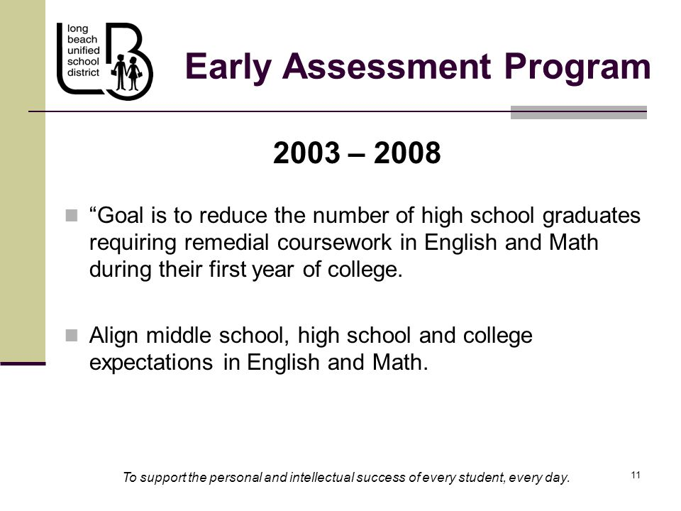 "11 Early Assessment Program 2003 – 2008 ""Goal is to reduce the number of high school graduates requiring remedial coursework in English and Math durin"